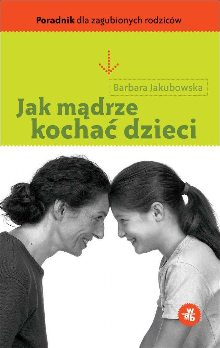 Zobacz więcej - Jak mądrze kochać dzieci, Barbara Jakubowska, eksiążki, e-książki, poradniki, psychologia, wab, dzieci, kochać, mądrze, miłosć, epartnerzy.com