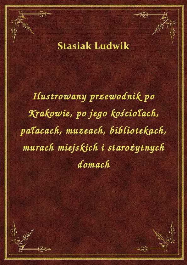 Ilustrowany przewodnik po Krakowie, po jego kościołach, pałacach, muzeach, bibliotekach, murach miejskich i starożytnych domach ebook