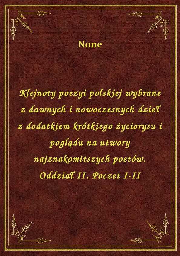 Klejnoty poezyi polskiej wybrane z dawnych i nowoczesnych dzieł z dodatkiem krótkiego życiorysu i poglądu na utwory najznakomitszych poetów. Oddział II. Poczet I-II ebook