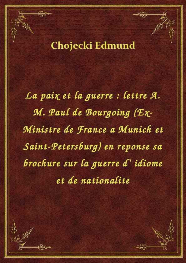 La paix et la guerre : lettre A. M. Paul de Bourgoing (Ex-Ministre de France a Munich et Saint-Petersburg) en reponse sa brochure sur la guerre d` idiome et de nationalite ebook