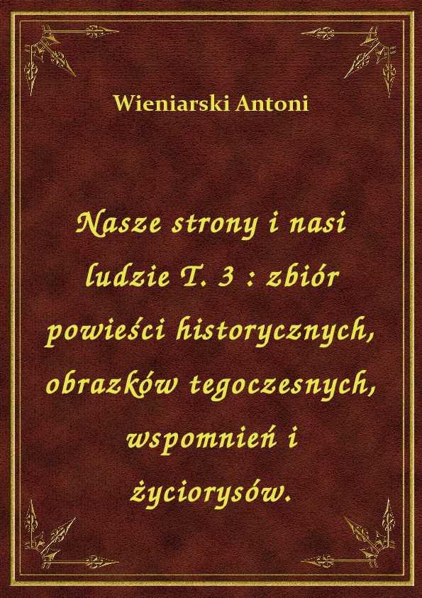 Nasze strony i nasi ludzie T. 3 : zbiór powieści historycznych, obrazków tegoczesnych, wspomnień i życiorysów. ebook